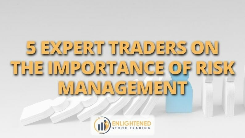 5 Expert Traders on The Importance Of Risk Management