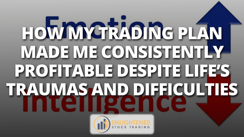 How My Trading Plan Made Me Consistently Profitable…despite Life's Traumas And Difficulties
