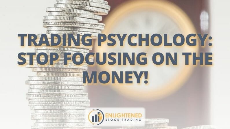 Trading Psychology: Stop Focusing On The Money!