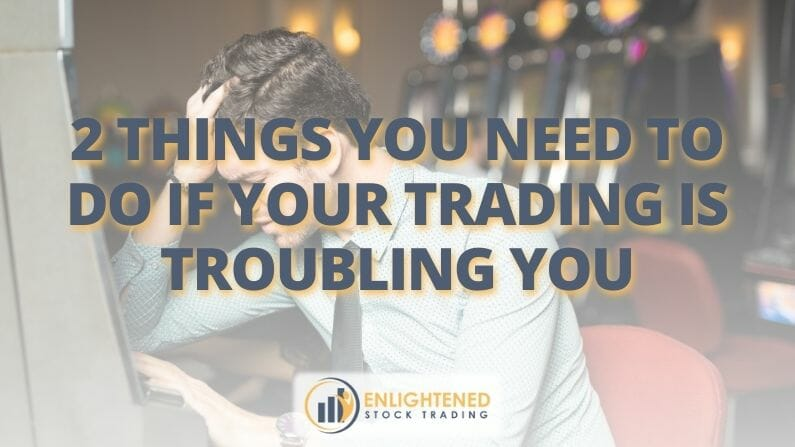 2 Things you need to do if your trading is troubling you