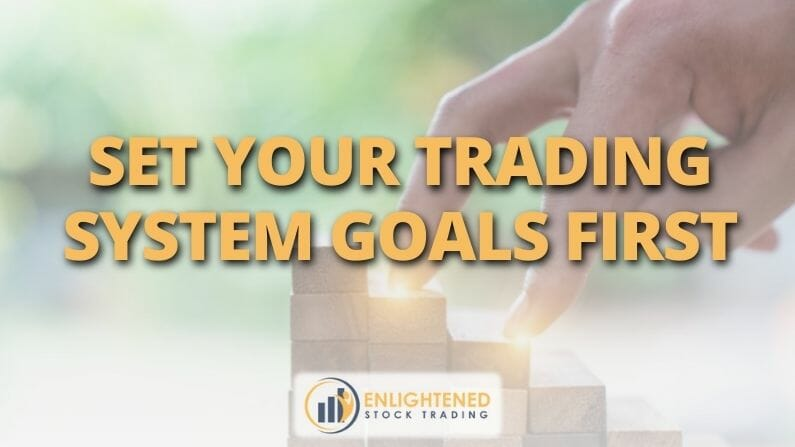 Set Your Trading System Goals First (Then Design Everything To Deliver Them)