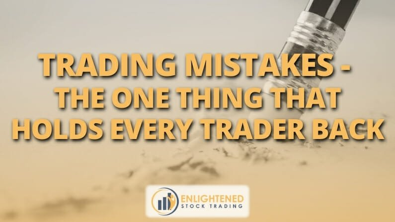 Trading Mistakes – The one thing that holds back nearly every trader on the planet
